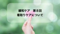 緩和ケア第8回【看取りケアについて】